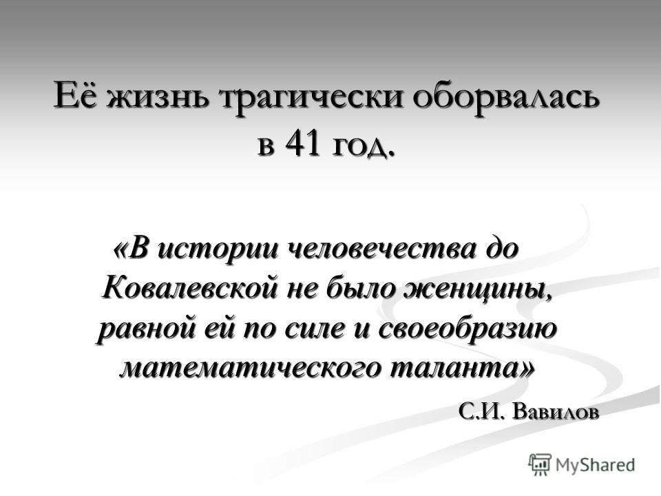 Её жизнь трагически оборвалась в 41 год. «В истории человечества до Ковалевской не было женщины, равной ей по силе и своеобразию математического таланта» С.И. Вавилов С.И. Вавилов
