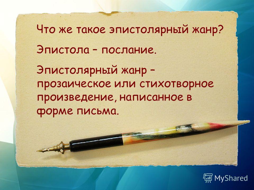 Что же такое эпистолярный жанр? Эпистола – послание. Эпистолярный жанр – прозаическое или стихотворное произведение, написанное в форме письма.