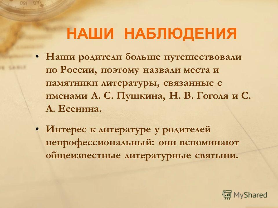 НАШИ НАБЛЮДЕНИЯ Наши родители больше путешествовали по России, поэтому назвали места и памятники литературы, связанные с именами А. С. Пушкина, Н. В. Гоголя и С. А. Есенина. Интерес к литературе у родителей непрофессиональный: они вспоминают общеизве