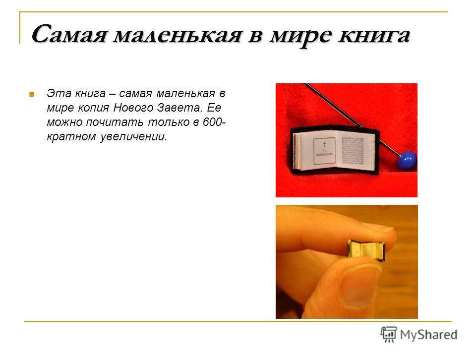 Самая маленькая в мире книга Эта книга – самая маленькая в мире копия Нового Завета. Ее можно почитать только в 600- кратном увеличении.
