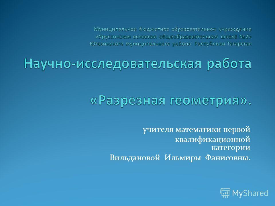учителя математики первой квалификационной категории Вильдановой Ильмиры Фанисовны.
