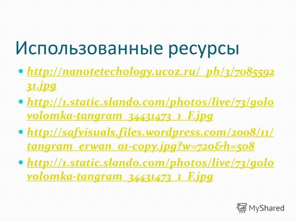 Использованные ресурсы http://nanotetechology.ucoz.ru/_ph/3/7085592 31. jpg http://nanotetechology.ucoz.ru/_ph/3/7085592 31. jpg http://1.static.slando.com/photos/live/73/golo volomka-tangram_34431473_1_F.jpg http://1.static.slando.com/photos/live/73