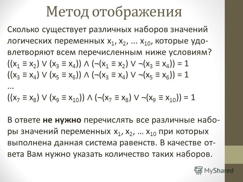 Метод отображения Сколько существует различных наборов значений логических переменных x 1, x 2,... x 10, которые удо влетворяют всем перечисленным ниже условиям? ((x 1 x 2 ) (x 3 x 4 )) (¬(x 1 x 2 ) ¬(x 3 x 4 )) = 1 ((x 3