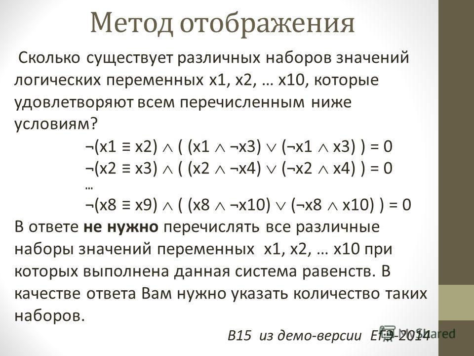 Метод отображения Сколько существует различных наборов значений логических переменных x1, x2, … x10, которые удовлетворяют всем перечисленным ниже условиям? ¬(x1 x2) ( (x1 ¬x3) (¬x1 x3) ) = 0 ¬(x2 x3) ( (x2 ¬x4) (¬x2 x4) ) = 0 … ¬(x8 x9) ( (x8 ¬x10)