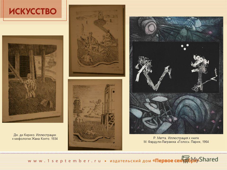 Дж. де Кирико. Иллюстрации к мифологии Жана Кокто. 1934 Р. Матта. Иллюстрация к книге М. Фардули-Лагранжа «Голос». Париж, 1964