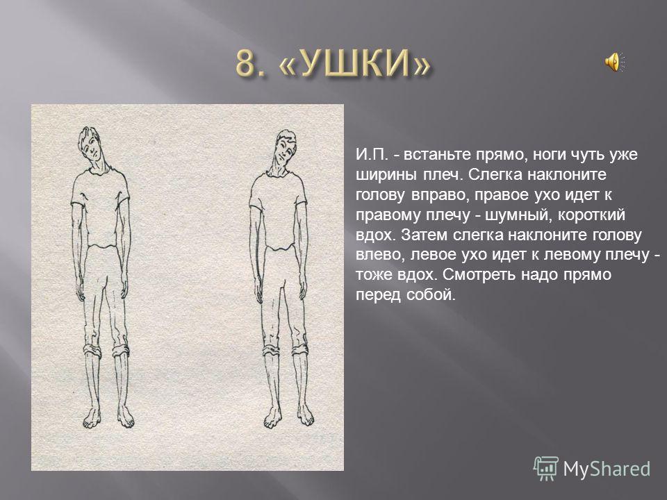 И.П. - встаньте прямо, ноги чуть уже ширины плеч. Слегка наклоните голову вправо, правое ухо идет к правому плечу - шумный, короткий вдох. Затем слегка наклоните голову влево, левое ухо идет к левому плечу - тоже вдох. Смотреть надо прямо перед собой