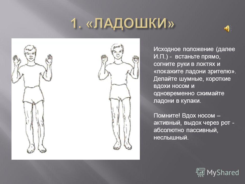 Исходное положение (далее И.П.) - встаньте прямо, согните руки в локтях и «покажите ладони зрителю». Делайте шумные, короткие вдохи носом и одновременно сжимайте ладони в кулаки. Помните! Вдох носом – активный, выдох через рот - абсолютно пассивный,