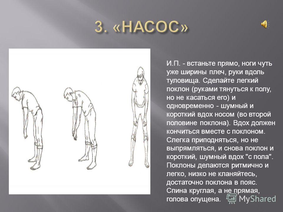 И.П. - встаньте прямо, ноги чуть уже ширины плеч, руки вдоль туловища. Сделайте легкий поклон (руками тянуться к полу, но не касаться его) и одновременно - шумный и короткий вдох носом (во второй половине поклона). Вдох должен кончиться вместе с покл