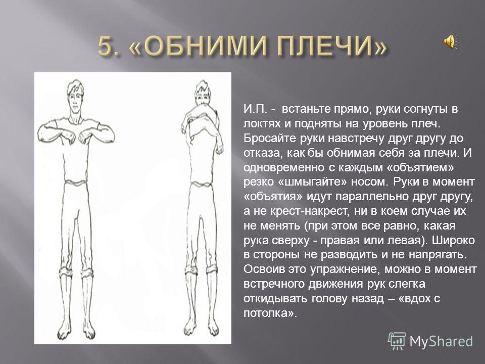 И.П. - встаньте прямо, руки согнуты в локтях и подняты на уровень плеч. Бросайте руки навстречу друг другу до отказа, как бы обнимая себя за плечи. И одновременно с каждым «объятием» резко «шмыгайте» носом. Руки в момент «объятия» идут параллельно др