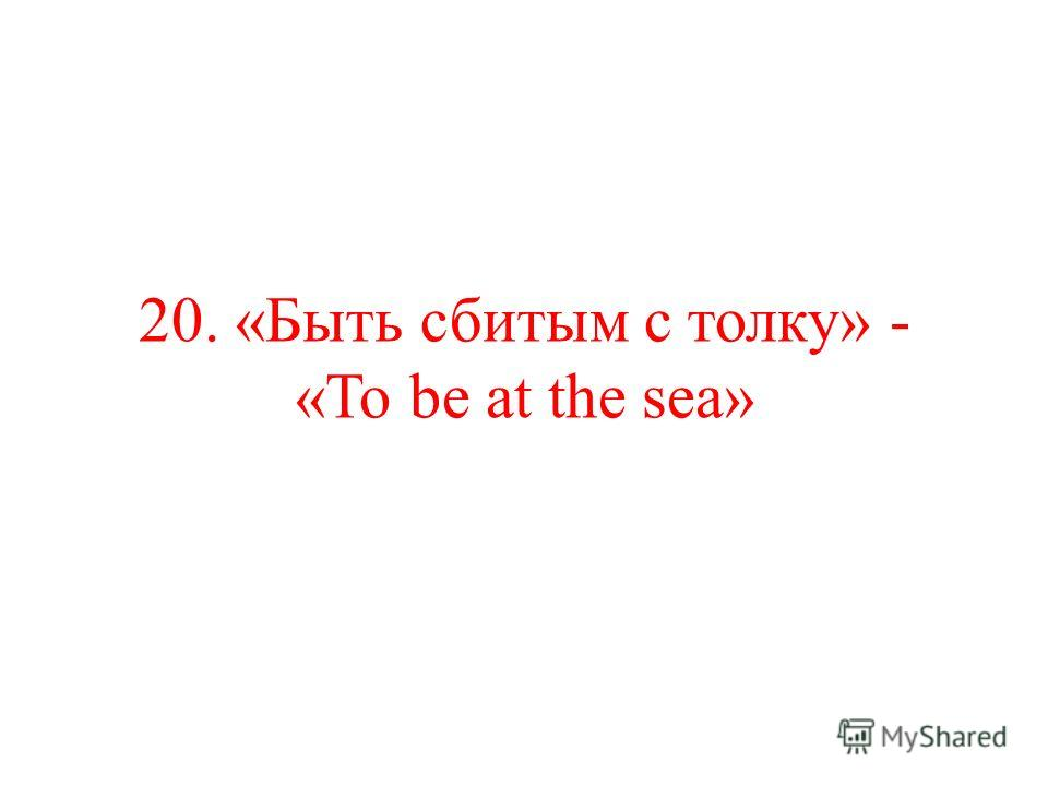 20. «Быть сбитым с толку» - «To be at the sea»