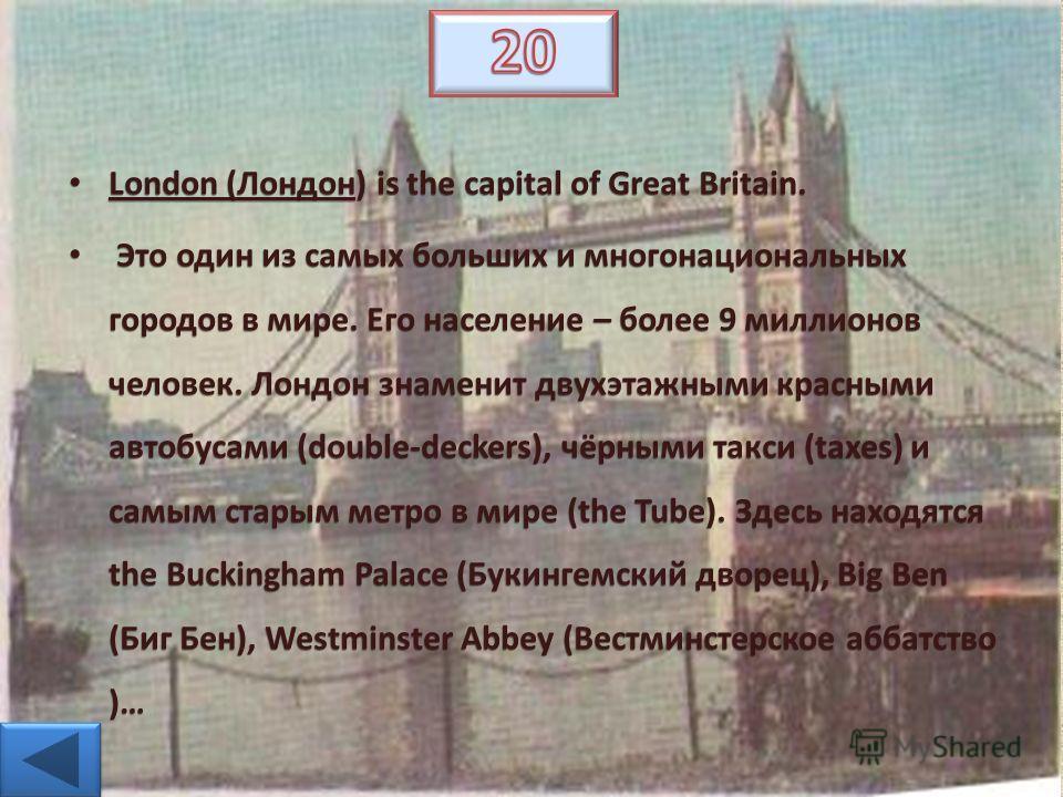 London (Лондон) is the capital of Great Britain. London (Лондон) is the capital of Great Britain. Это один из самых больших и многонациональных городов в мире. Его население – более 9 миллионов человек. Лондон знаменит двухэтажными красными автобусам