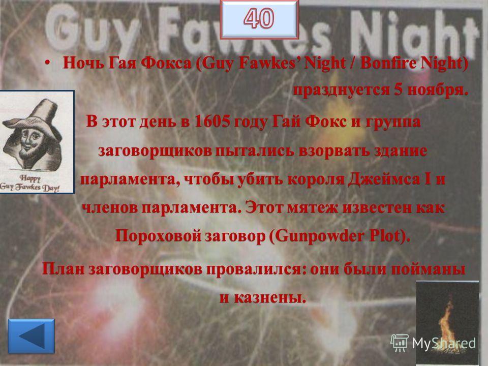 Ночь Гая Фокса (Guy Fawkes Night / Bonfire Night) празднуется 5 ноября. Ночь Гая Фокса (Guy Fawkes Night / Bonfire Night) празднуется 5 ноября. В этот день в 1605 году Гай Фокс и группа заговорщиков пытались взорвать здание парламента, чтобы убить ко