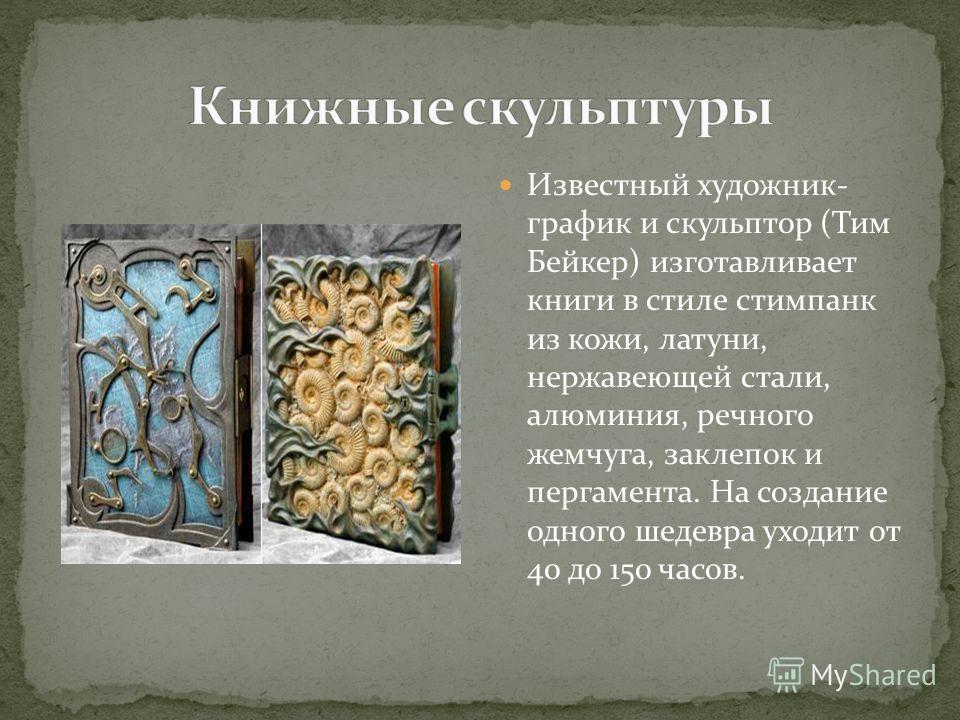 Известный художник- график и скульптор (Тим Бейкер) изготавливает книги в стиле стимпанк из кожи, латуни, нержавеющей стали, алюминия, речного жемчуга, заклепок и пергамента. На создание одного шедевра уходит от 40 до 150 часов.