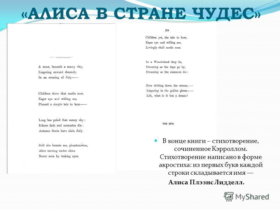 В конце книги – стихотворение, сочиненное Кэрроллом. Стихотворение написано в форме акростиха: из первых букв каждой строки складывается имя Алиса Плэзнс Лидделл.
