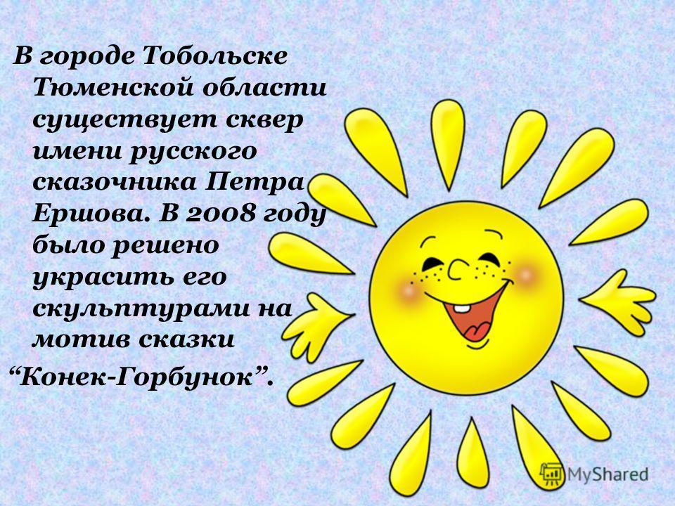 В городе Тобольске Тюменской области существует сквер имени русского сказочника Петра Ершова. В 2008 году было решено украсить его скульптурами на мотив сказки Конек-Горбунок.