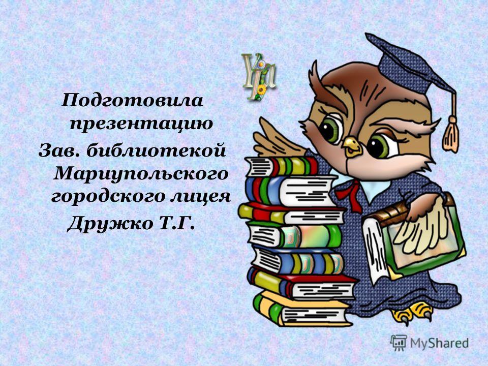Подготовила презентацию Зав. библиотекой Мариупольского городского лицея Дружко Т.Г.