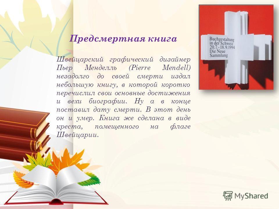 Предсмертная книга Швейцарский графический дизайнер Пьер Менделль (Pierre Mendell) незадолго до своей смерти издал небольшую книгу, в которой коротко перечислил свои основные достижения и вехи биографии. Ну а в конце поставил дату смерти. В этот день