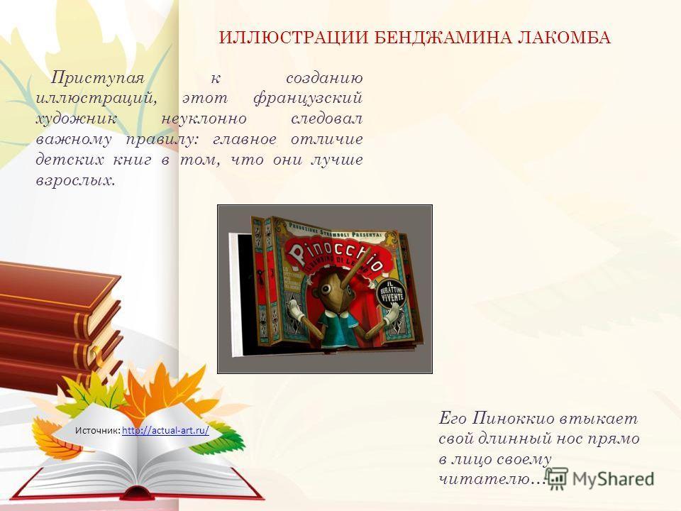 Приступая к созданию иллюстраций, этот французский художник неуклонно следовал важному правилу: главное отличие детских книг в том, что они лучше взрослых. ИЛЛЮСТРАЦИИ БЕНДЖАМИНА ЛАКОМБА Источник: http://actual-art.ru/http://actual-art.ru/ Его Пинокк