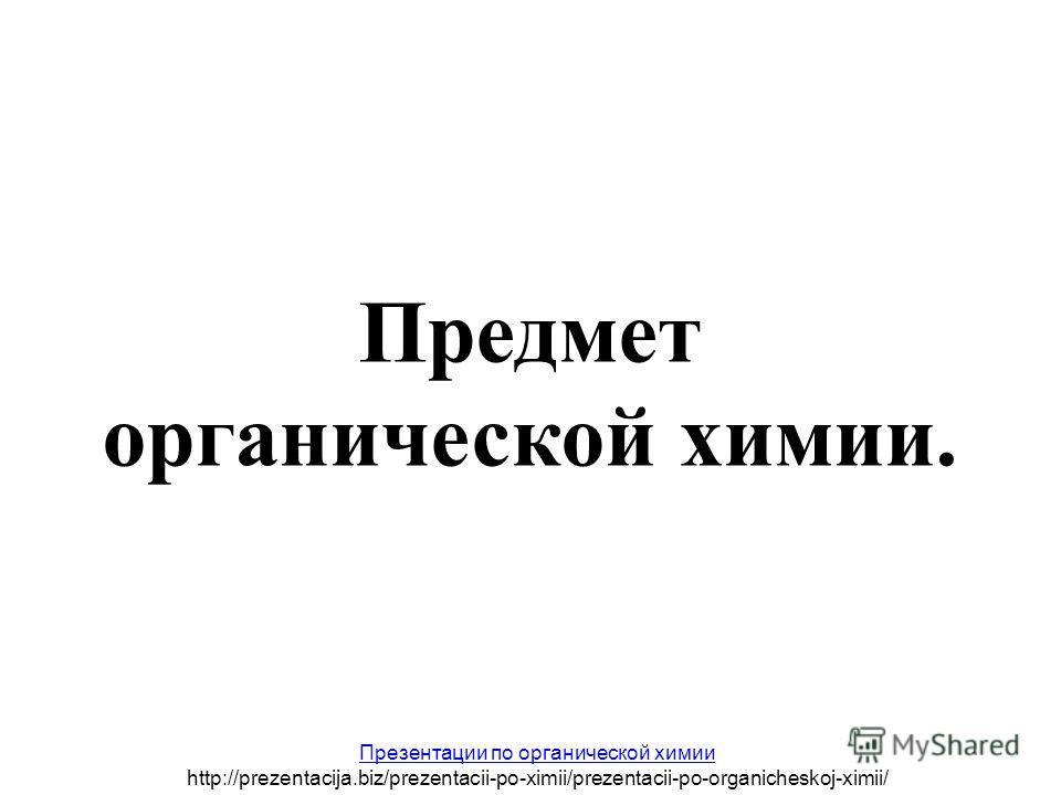 Предмет органической химии. Презентации по органической химии http://prezentacija.biz/prezentacii-po-ximii/prezentacii-po-organicheskoj-ximii/