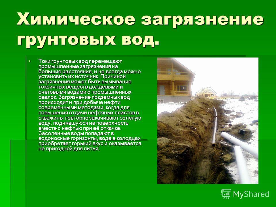 Химическое загрязнение грунтовых вод. Токи грунтовых вод перемещают промышленные загрязнения на большие расстояния, и не всегда можно установить их источник. Причиной загрязнения может быть вымывание токсичных веществ дождевыми и снеговыми водами с п