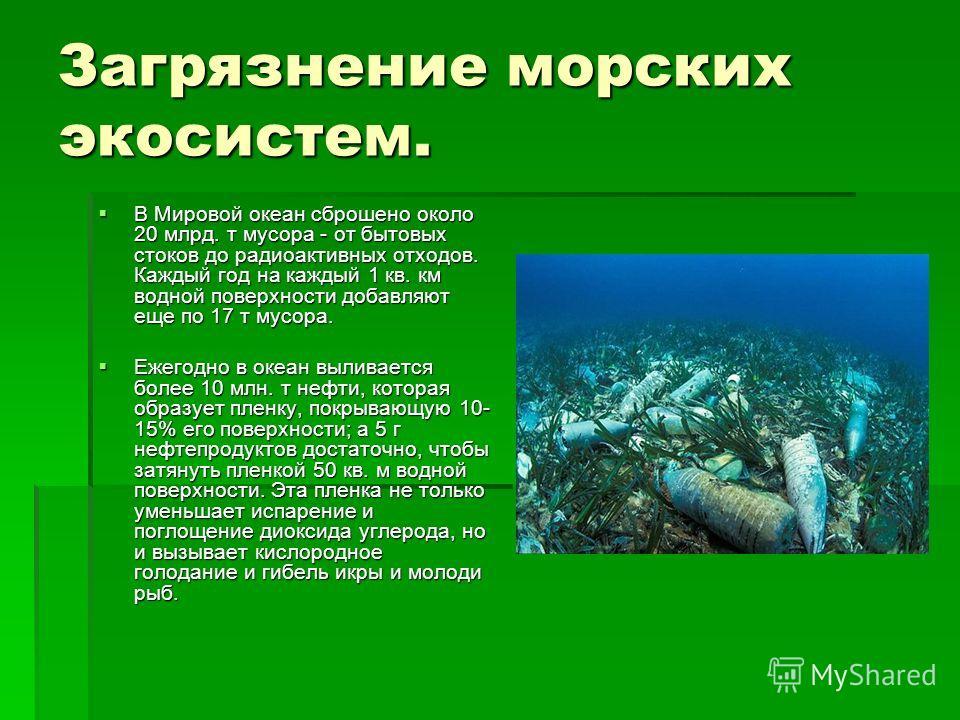 Загрязнение морских экосистем. В Мировой океан сброшено около 20 млрд. т мусора - от бытовых стоков до радиоактивных отходов. Каждый год на каждый 1 кв. км водной поверхности добавляют еще по 17 т мусора. В Мировой океан сброшено около 20 млрд. т мус