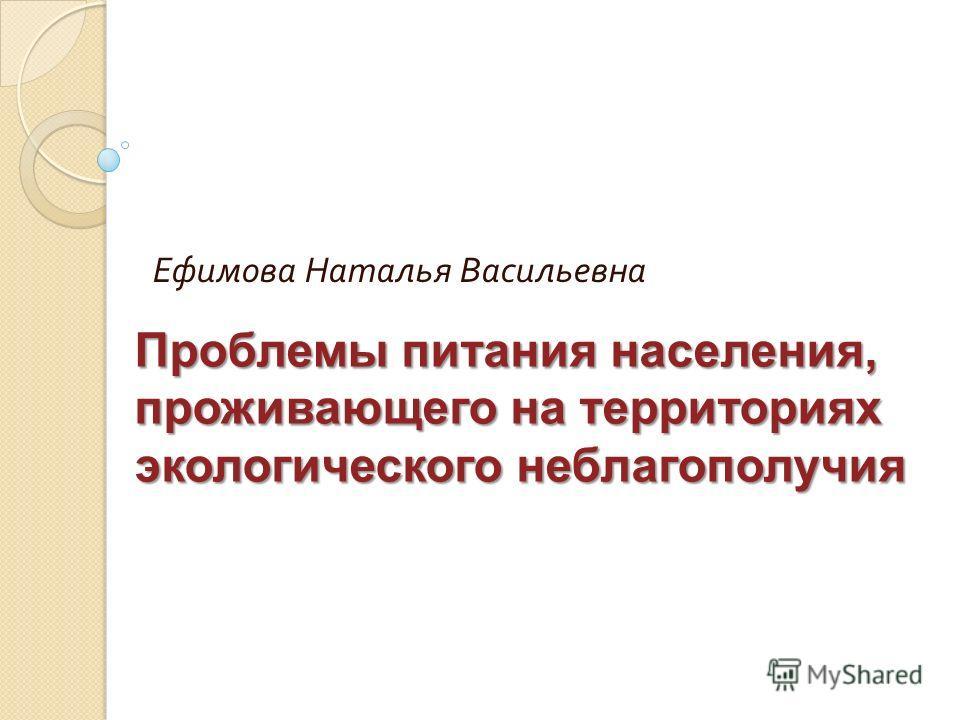 Ефимова Наталья Васильевна Проблемы питания населения, проживающего на территориях экологического неблагополучия