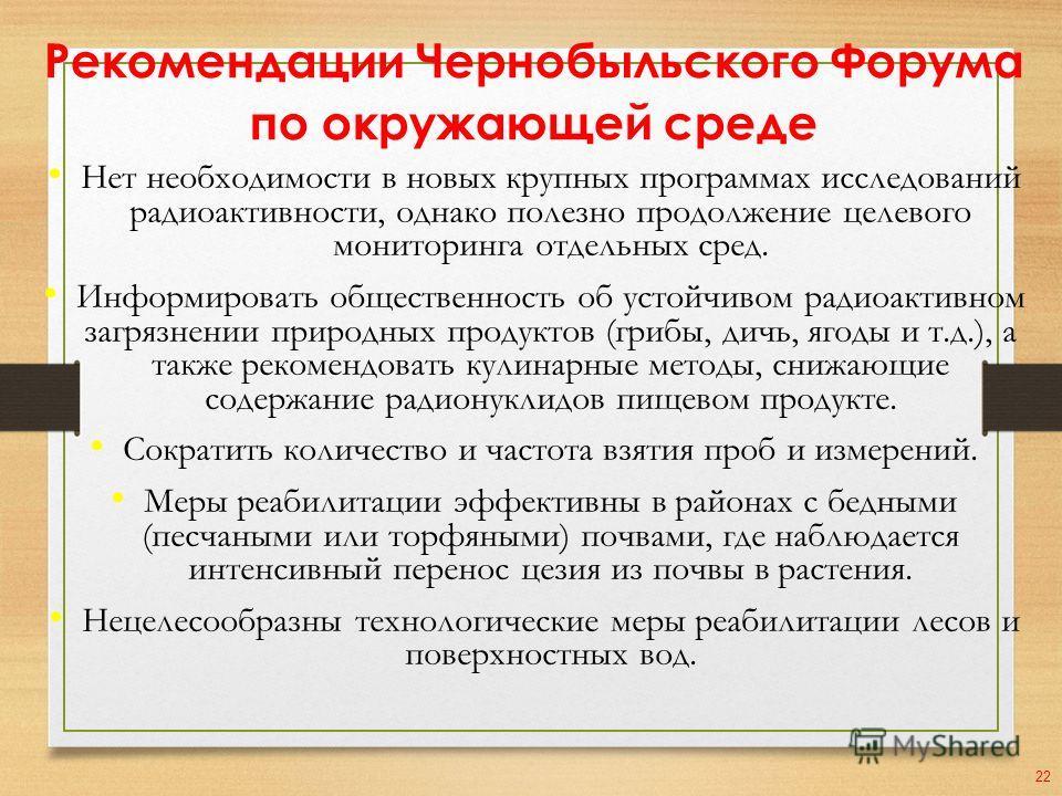 Рекомендации Чернобыльского Форума по окружающей среде Нет необходимости в новых крупных программах исследований радиоактивности, однако полезно продолжение целевого мониторинга отдельных сред. Информировать общественность об устойчивом радиоактивном