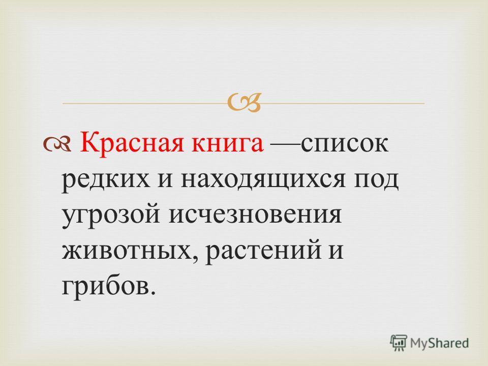 Красная книга список редких и находящихся под угрозой исчезновения животных, растений и грибов.
