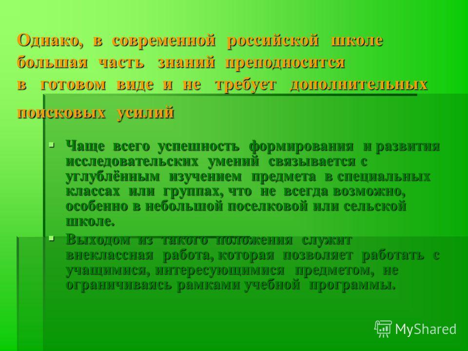 Однако, в современной российской школе большая часть знаний преподносится в готовом виде и не требует дополнительных поисковых усилий Чаще всего успешность формирования и развития исследовательских умений связывается с углублённым изучением предмета