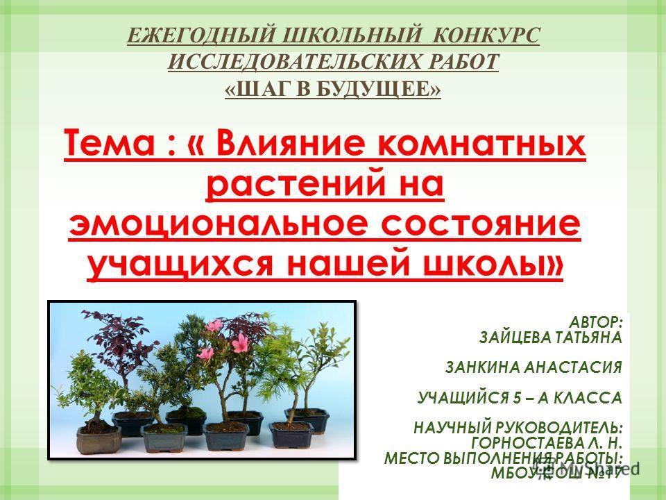 Тема : « Влияние комнатных растений на эмоциональное состояние учащихся нашей школы» ЕЖЕГОДНЫЙ ШКОЛЬНЫЙ КОНКУРС ИССЛЕДОВАТЕЛЬСКИХ РАБОТ «ШАГ В БУДУЩЕЕ» АВТОР: ЗАЙЦЕВА ТАТЬЯНА ЗАНКИНА АНАСТАСИЯ УЧАЩИЙСЯ 5 – А КЛАССА НАУЧНЫЙ РУКОВОДИТЕЛЬ: ГОРНОСТАЕВА Л