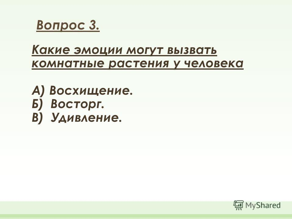 Какие эмоции могут вызвать комнатные растения у человека А) Восхищение. Б) Восторг. В) Удивление. Вопрос 3.