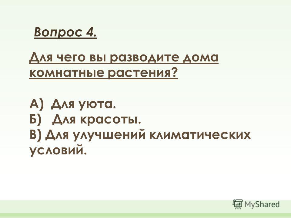 Вопрос 4. Для чего вы разводите дома комнатные растения? А) Для уюта. Б) Для красоты. В) Для улучшений климатических условий.