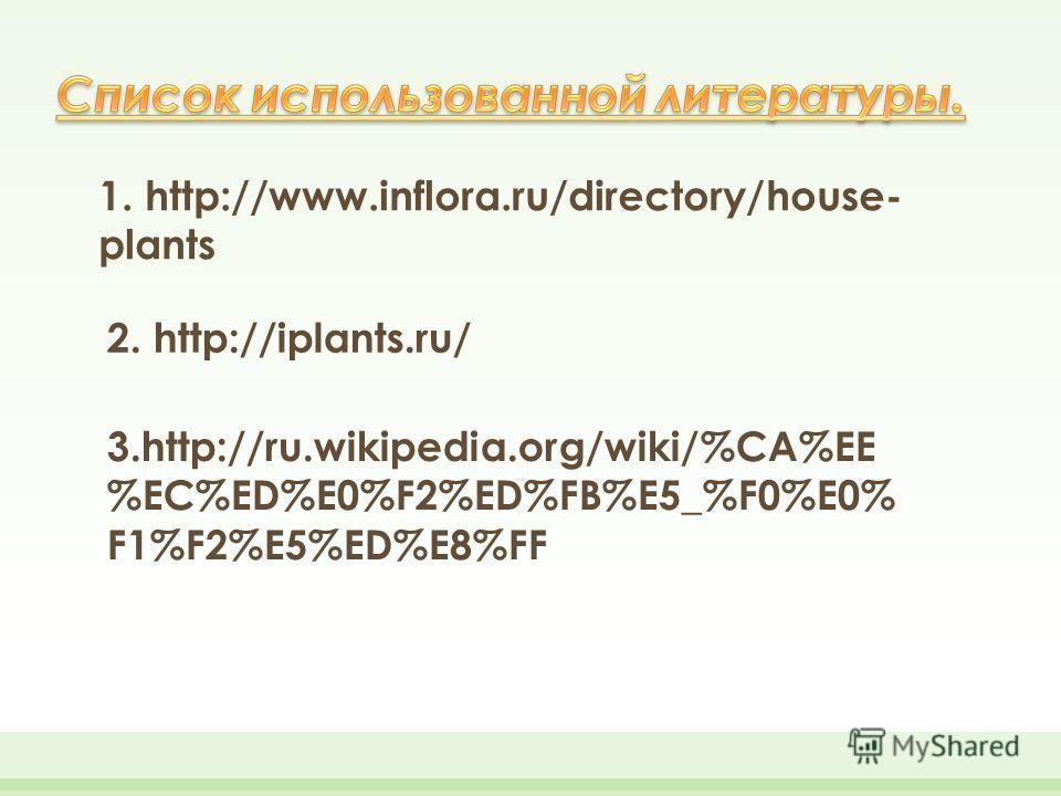 1. http://www.inflora.ru/directory/house- plants 2. http://iplants.ru/ 3.http://ru.wikipedia.org/wiki/%CA%EE %EC%ED%E0%F2%ED%FB%E5_%F0%E0% F1%F2%E5%ED%E8%FF
