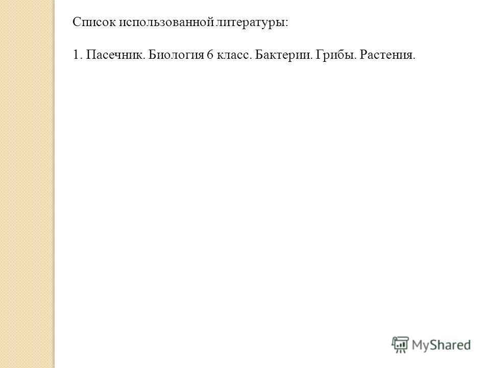 Список использованной литературы: 1. Пасечник. Биология 6 класс. Бактерии. Грибы. Растения.