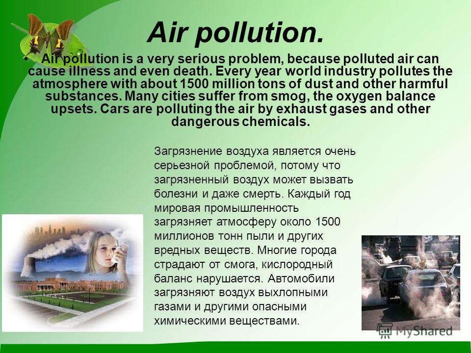 Air pollution. Air pollution is a very serious problem, because polluted air can cause illness and even death. Every year world industry pollutes the atmosphere with about 1500 million tons of dust and other harmful substances. Many cities suffer fro