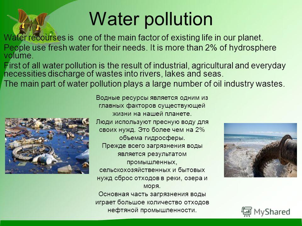 Water pollution Water recourses is one of the main factor of existing life in our planet. People use fresh water for their needs. It is more than 2% of hydrosphere volume. First of all water pollution is the result of industrial, agricultural and eve