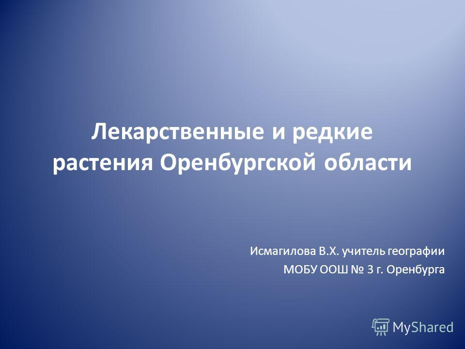 Лекарственные и редкие растения Оренбургской области Исмагилова В.Х. учитель географии МОБУ ООШ 3 г. Оренбурга