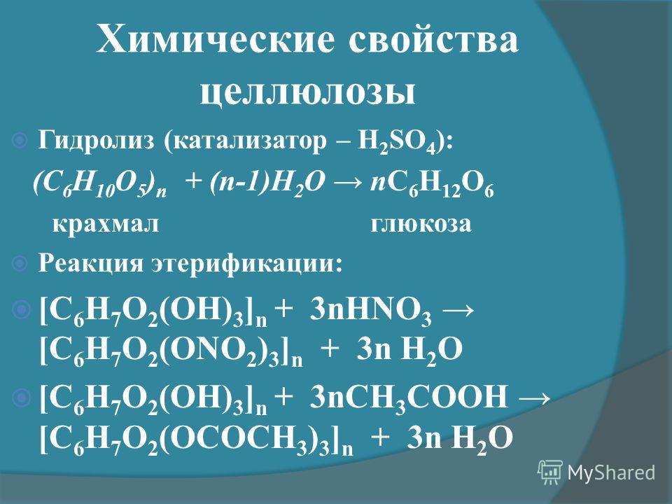 Химические свойства целлюлозы Гидролиз (катализатор – H 2 SO 4 ): (С 6 Н 10 О 5 ) n + (n-1)H 2 O nC 6 H 12 O 6 крахмал глюкоза Реакция этерификации: [C 6 H 7 O 2 (OH) 3 ] n + 3nHNO 3 [C 6 H 7 O 2 (ONO 2 ) 3 ] n + 3n H 2 O [C 6 H 7 O 2 (OH) 3 ] n + 3n