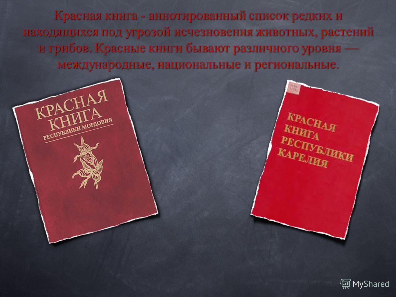 Красная книга - аннотированный список редких и находящихся под угрозой исчезновения животных, растений и грибов. Красные книги бывают различного уровня международные, национальные и региональные.