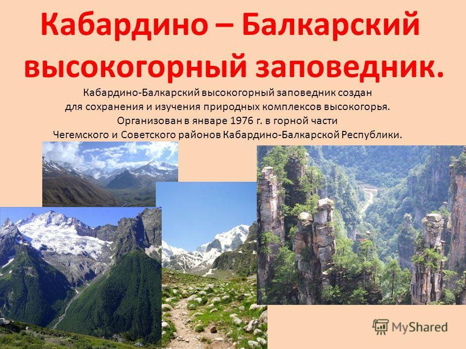 Кабардино – Балкарский высокогорный заповедник. Кабардино-Балкарский высокогорный заповедник создан для сохранения и изучения природных комплексов высокогорья. Организован в январе 1976 г. в горной части Чегемского и Советского районов Кабардино-Балк