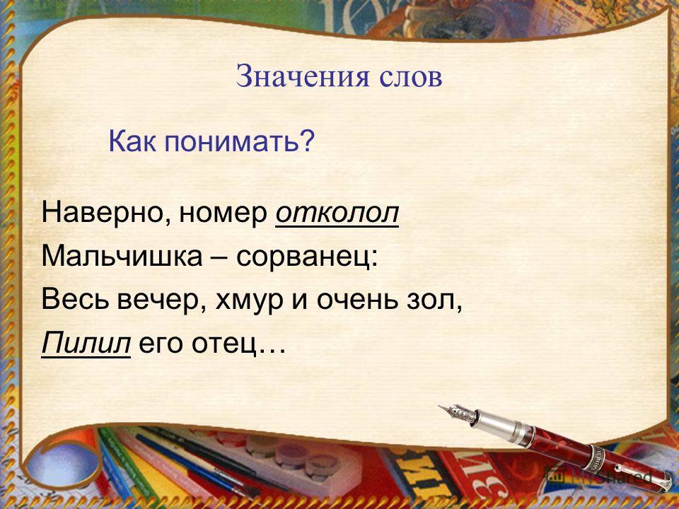 Значения слов Как понимать? Наверно, номер отколол Мальчишка – сорванец: Весь вечер, хмур и очень зол, Пилил его отец…