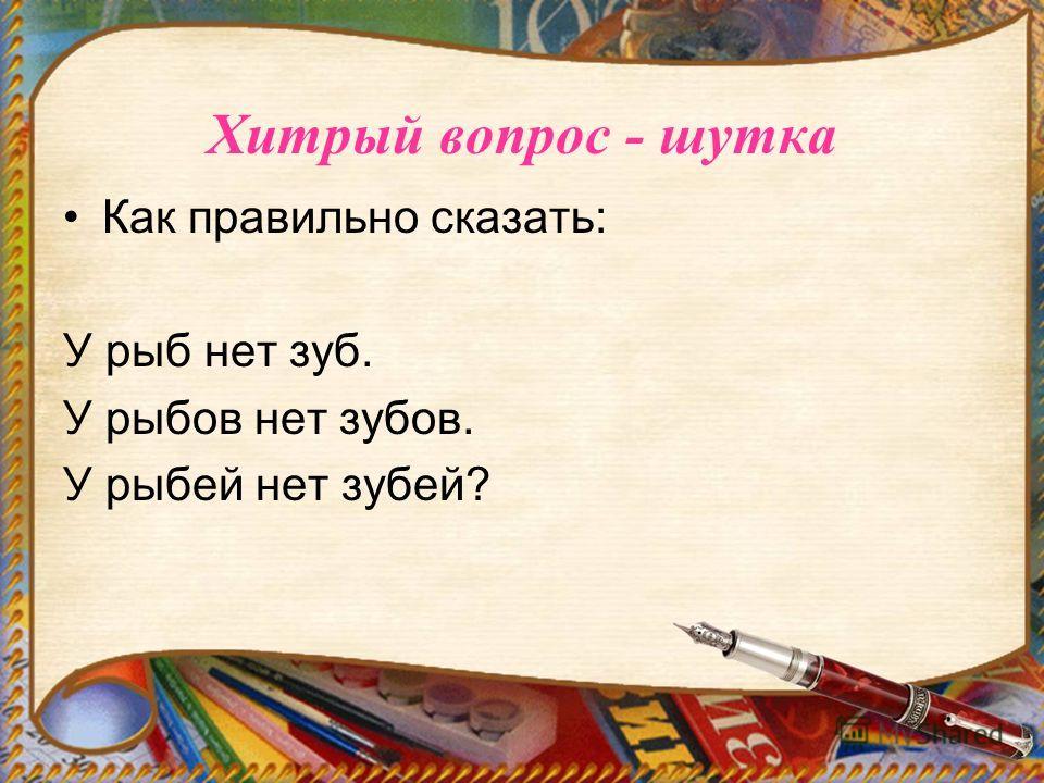 Хитрый вопрос - шутка Как правильно сказать: У рыб нет зуб. У рыбов нет зубов. У рыбий нет забей?