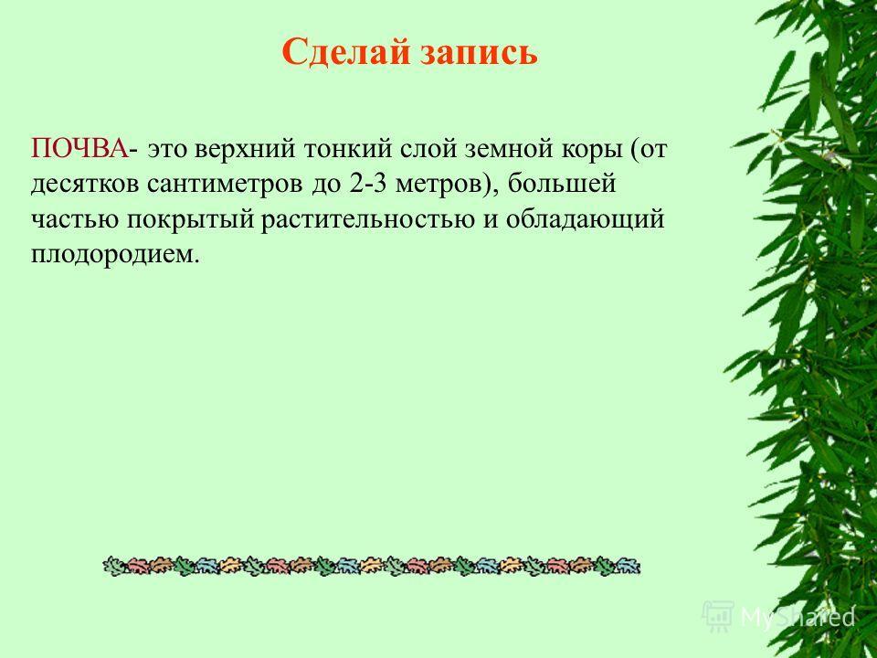 Сделай запись ПОЧВА- это верхний тонкий слой земной коры (от десятков сантиметров до 2-3 метров), большей частью покрытый растительностью и обладающий плодородием.