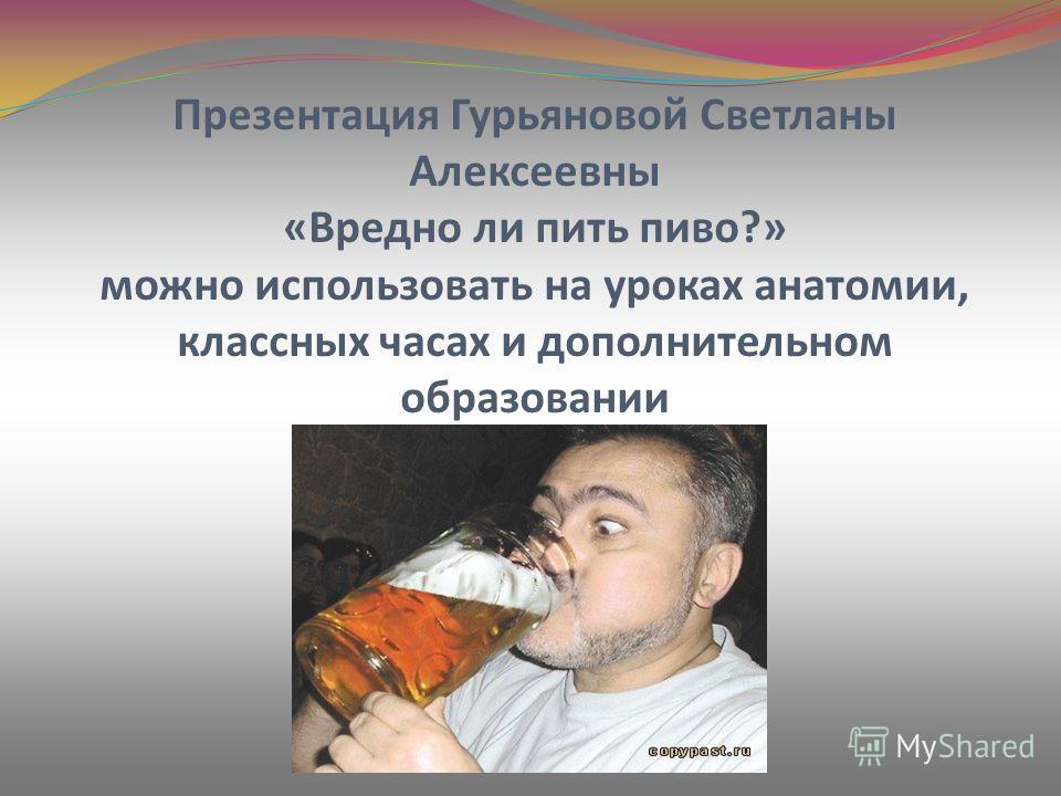 Презентация Гурьяновой Светланы Алексеевны «Вредно ли пить пиво?» можно использовать на уроках анатомии, классных часах и дополнительном образовании