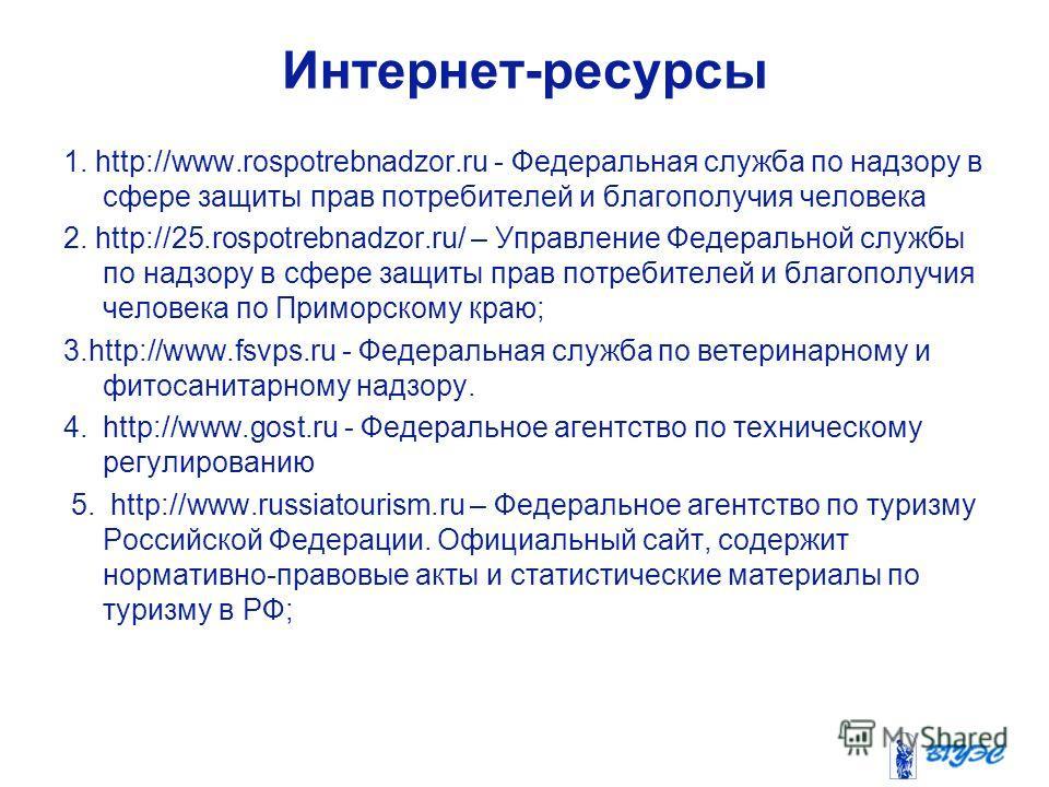 Интернет-ресурсы 1. http://www.rospotrebnadzor.ru - Федеральная служба по надзору в сфере защиты прав потребителей и благополучия человека 2. http://25.rospotrebnadzor.ru/ – Управление Федеральной службы по надзору в сфере защиты прав потребителей и