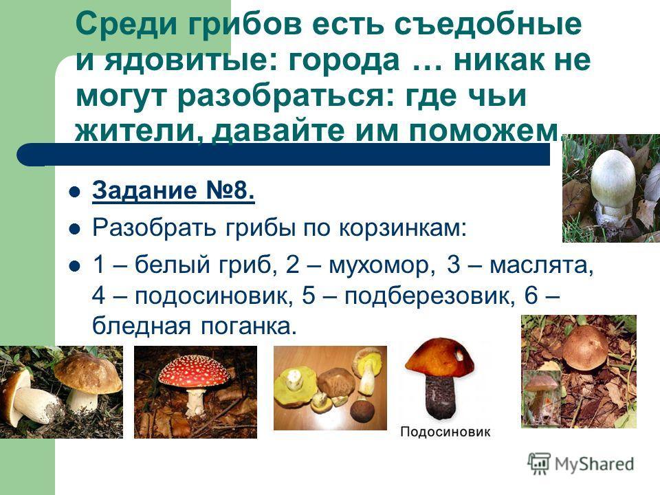 Среди грибов есть съедобные и ядовитые: города … никак не могут разобраться: где чьи жители, давайте им поможем. Задание 8. Разобрать грибы по корзинкам: 1 – белый гриб, 2 – мухомор, 3 – маслята, 4 – подосиновик, 5 – подберезовик, 6 – бледная поганка
