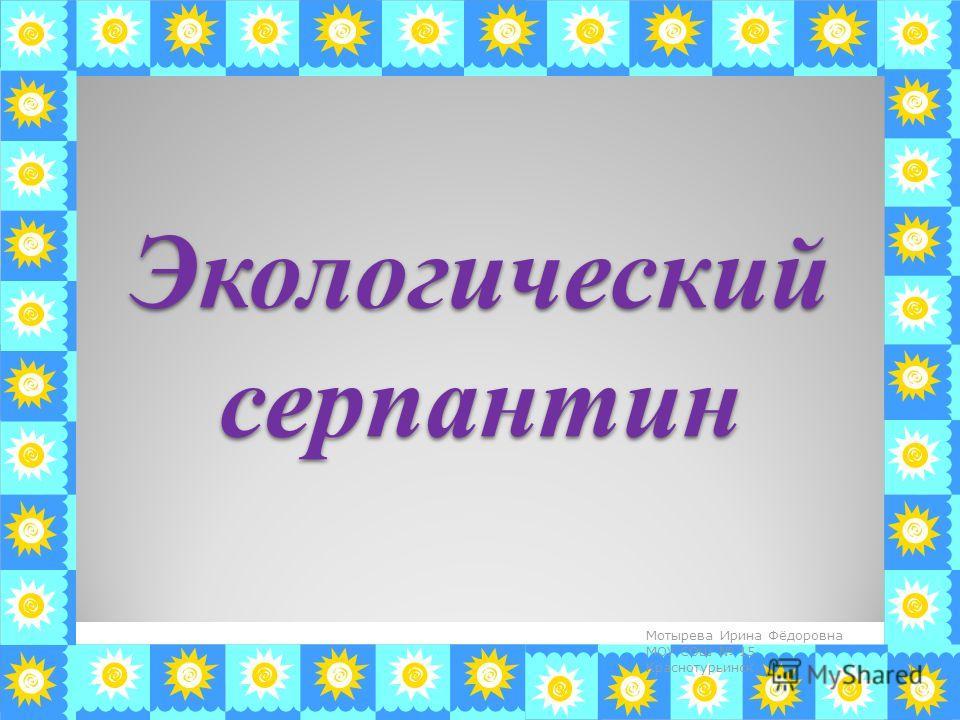 Экологический серпантин 1 Мотырева Ирина Фёдоровна МОУ СОШ 15 Краснотурьинск