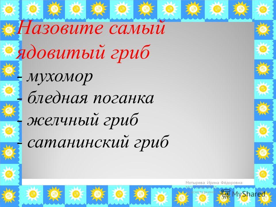 Назовите самый ядовитый гриб - мухомор - бледная поганка - желчный гриб - сатанинский гриб 44 Мотырева Ирина Фёдоровна МОУ СОШ 15 Краснотурьинск