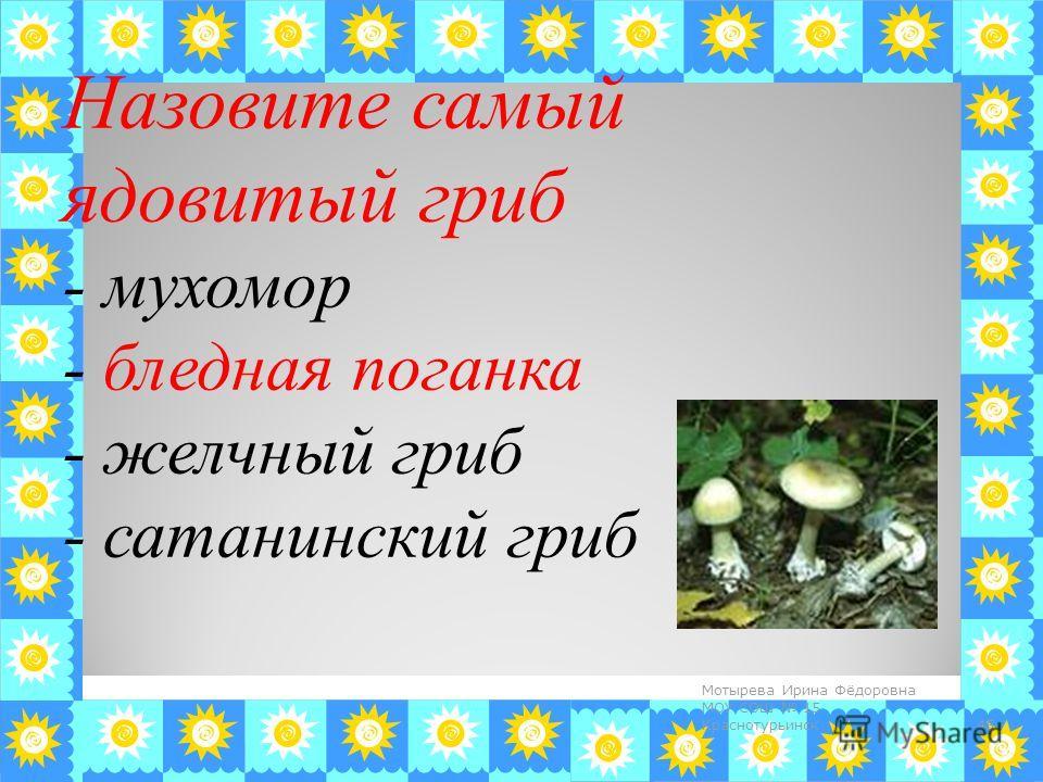 Назовите самый ядовитый гриб - мухомор - бледная поганка - желчный гриб - сатанинский гриб 45 Мотырева Ирина Фёдоровна МОУ СОШ 15 Краснотурьинск