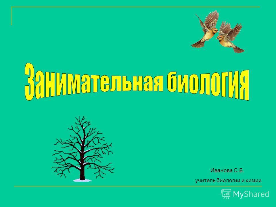 Иванова С.В. учитель биологии и химии